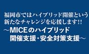福岡市 ~MICEのハイブリッド 開催支援・安全対策支援~